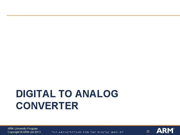 DIGITAL TO ANALOG CONVERTER ARM University Program Copyright © ARM Ltd 2013 25