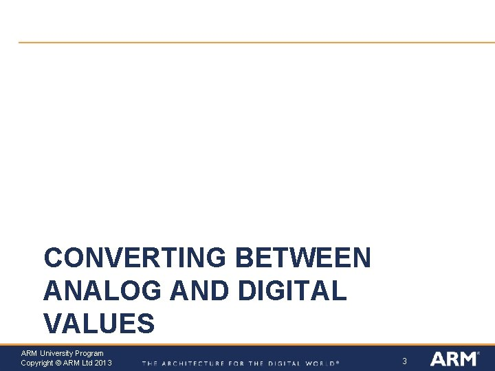 CONVERTING BETWEEN ANALOG AND DIGITAL VALUES ARM University Program Copyright © ARM Ltd 2013