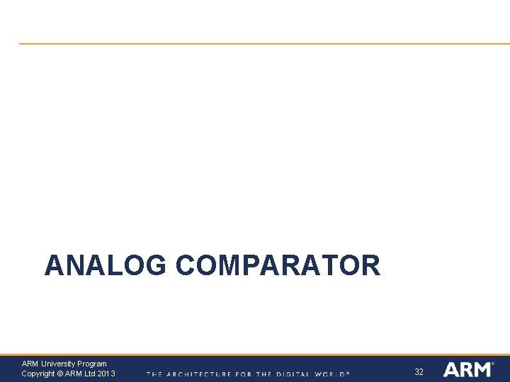 ANALOG COMPARATOR ARM University Program Copyright © ARM Ltd 2013 32