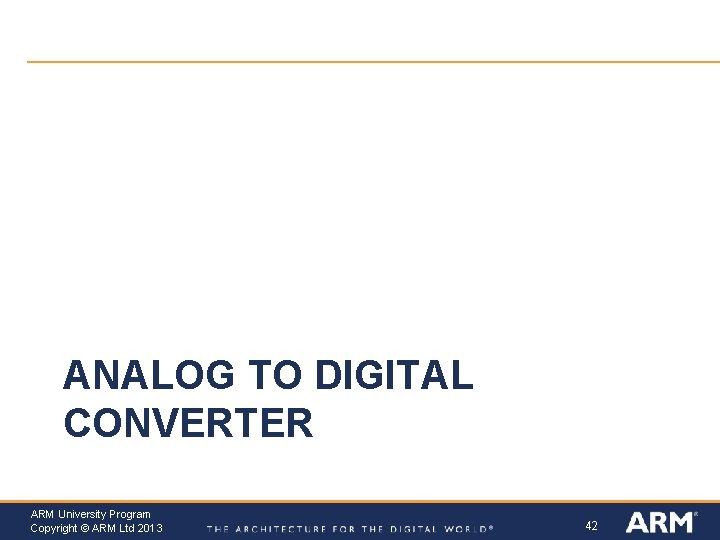 ANALOG TO DIGITAL CONVERTER ARM University Program Copyright © ARM Ltd 2013 42
