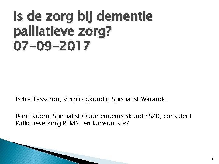 Is de zorg bij dementie palliatieve zorg? 07 -09 -2017 Petra Tasseron, Verpleegkundig Specialist
