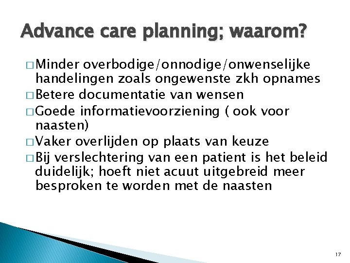 Advance care planning; waarom? � Minder overbodige/onnodige/onwenselijke handelingen zoals ongewenste zkh opnames � Betere