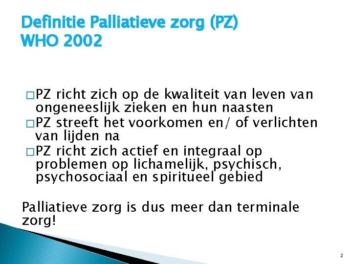 Definitie Palliatieve zorg (PZ) WHO 2002 � PZ richt zich op de kwaliteit van