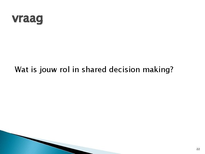 vraag Wat is jouw rol in shared decision making? 22