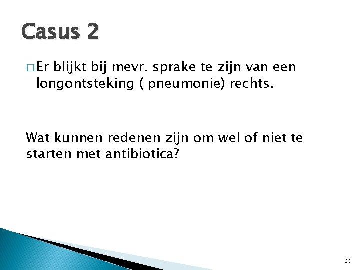 Casus 2 � Er blijkt bij mevr. sprake te zijn van een longontsteking (