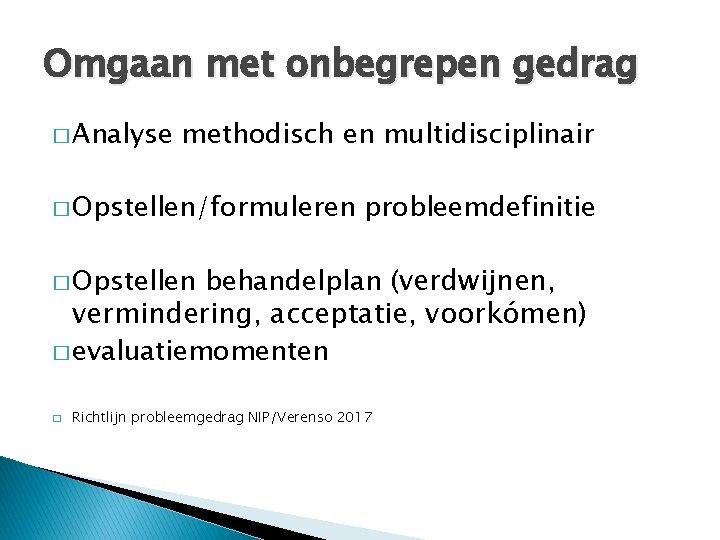 Omgaan met onbegrepen gedrag � Analyse methodisch en multidisciplinair � Opstellen/formuleren probleemdefinitie behandelplan (verdwijnen,