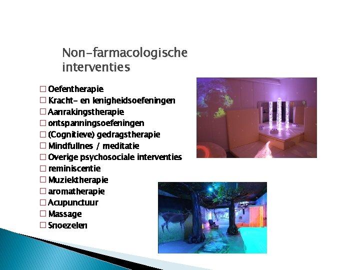 Non-farmacologische interventies � Oefentherapie � Kracht- en lenigheidsoefeningen � Aanrakingstherapie � ontspanningsoefeningen � (Cognitieve)