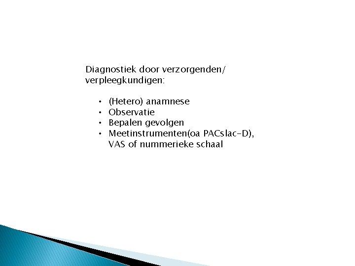 Diagnostiek door verzorgenden/ verpleegkundigen: • • (Hetero) anamnese Observatie Bepalen gevolgen Meetinstrumenten(oa PACslac-D), VAS