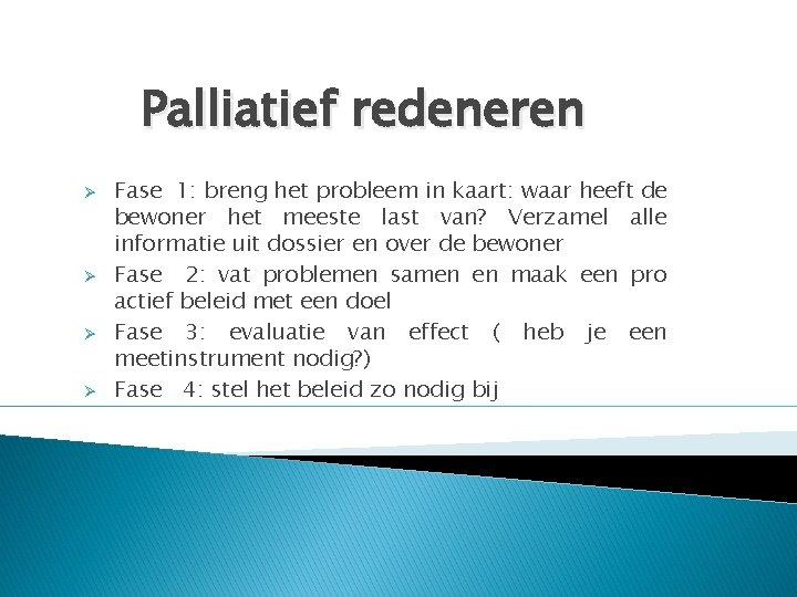 Palliatief redeneren Ø Ø Fase 1: breng het probleem in kaart: waar heeft de