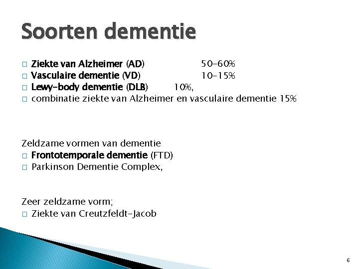 Soorten dementie � � Ziekte van Alzheimer (AD) 50 -60% Vasculaire dementie (VD) 10