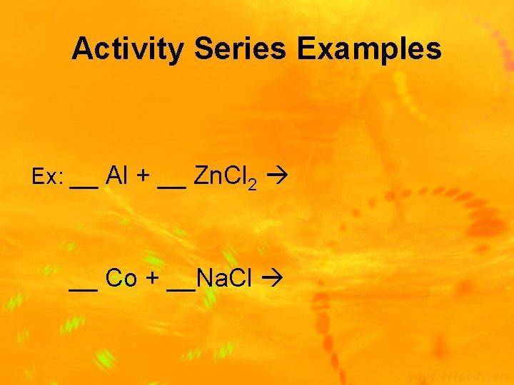 Activity Series Examples Ex: __ Al + __ Zn. Cl 2 __ Co +