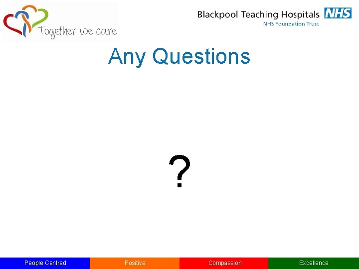 Any Questions ? People Centred Positive Compassion Excellence