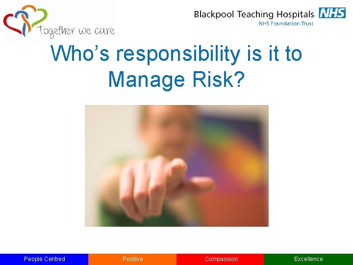 Who's responsibility is it to Manage Risk? People Centred Positive Compassion Excellence