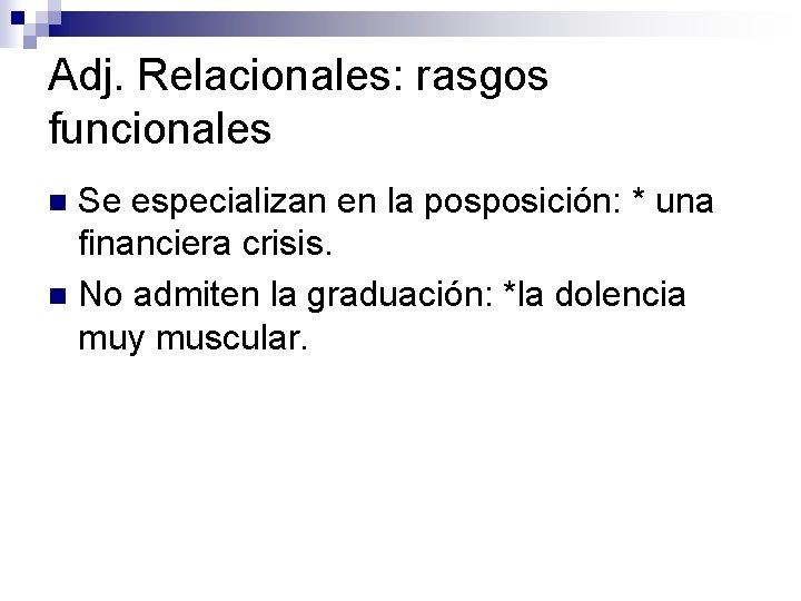 Adj. Relacionales: rasgos funcionales Se especializan en la posposición: * una financiera crisis. n