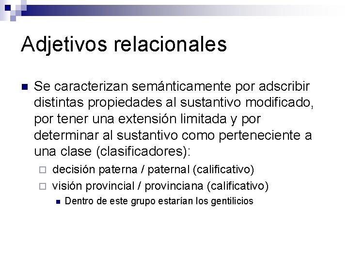 Adjetivos relacionales n Se caracterizan semánticamente por adscribir distintas propiedades al sustantivo modificado, por