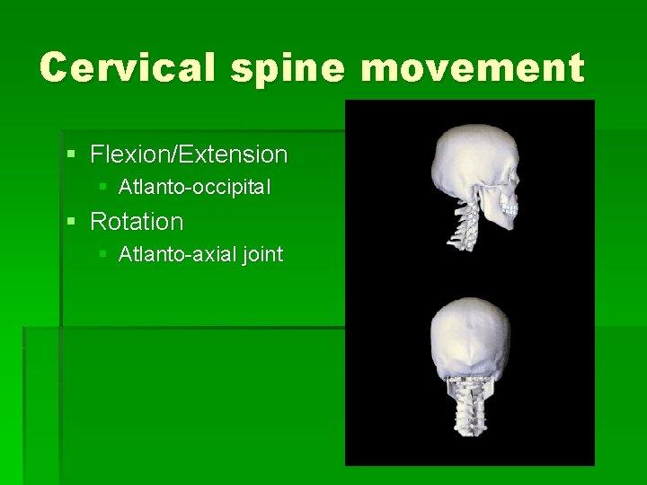Cervical spine movement § Flexion/Extension § Atlanto-occipital § Rotation § Atlanto-axial joint