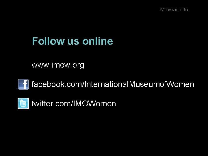 Widows in India Follow us online www. imow. org facebook. com/International. Museumof. Women twitter.