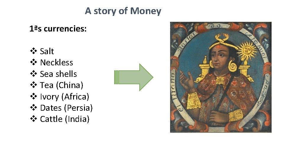 A story of Money 1ªs currencies: v Salt v Neckless v Sea shells v