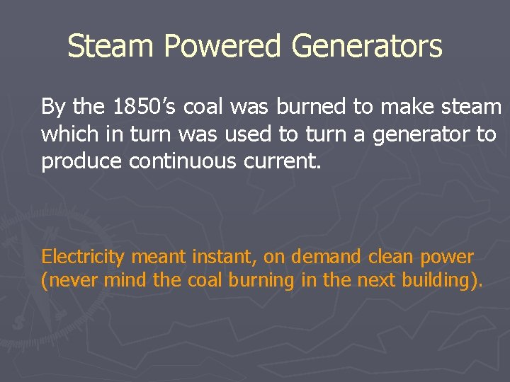 Steam Powered Generators By the 1850's coal was burned to make steam which in