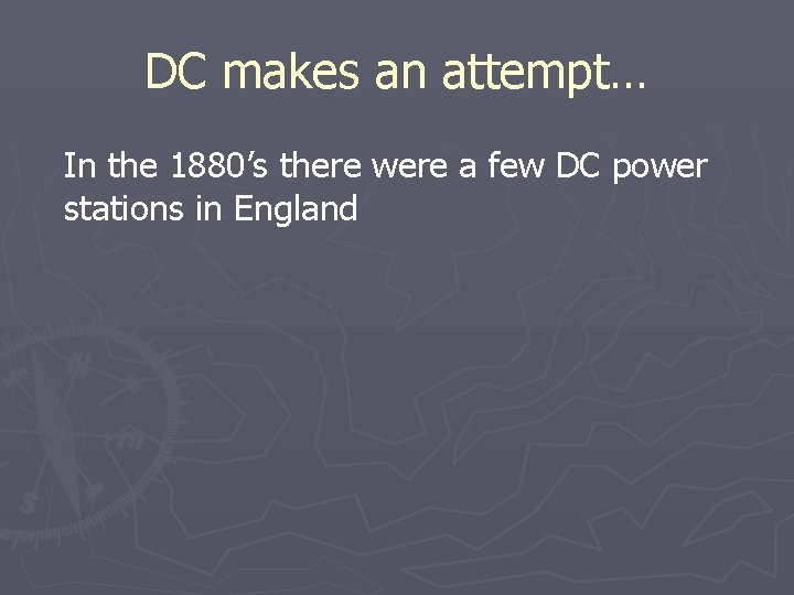 DC makes an attempt… In the 1880's there were a few DC power stations