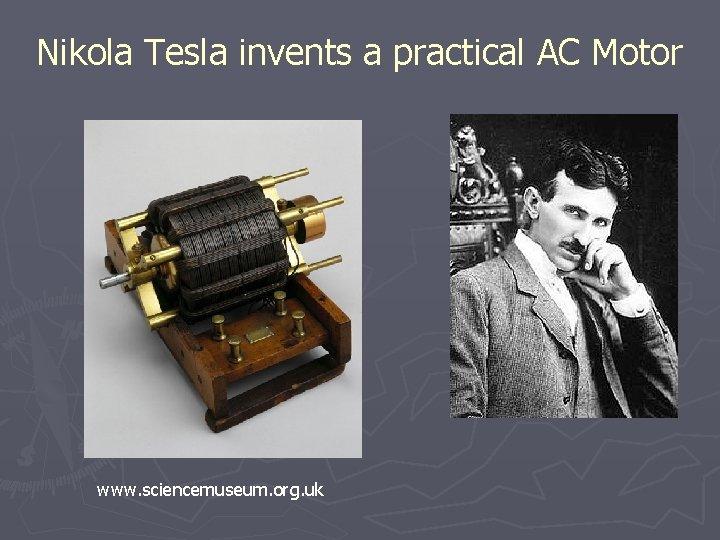 Nikola Tesla invents a practical AC Motor www. sciencemuseum. org. uk