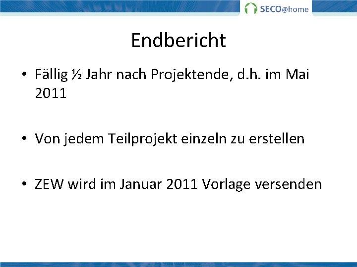 Endbericht • Fällig ½ Jahr nach Projektende, d. h. im Mai 2011 • Von