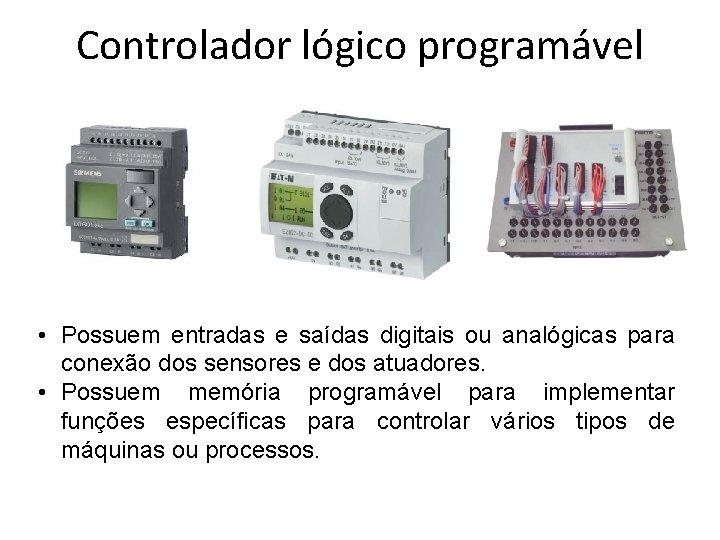 Controlador lógico programável • Possuem entradas e saídas digitais ou analógicas para conexão dos