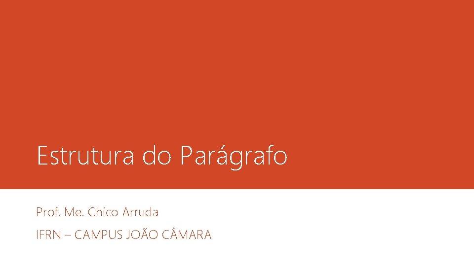 Estrutura do Parágrafo Prof. Me. Chico Arruda IFRN – CAMPUS JOÃO C MARA