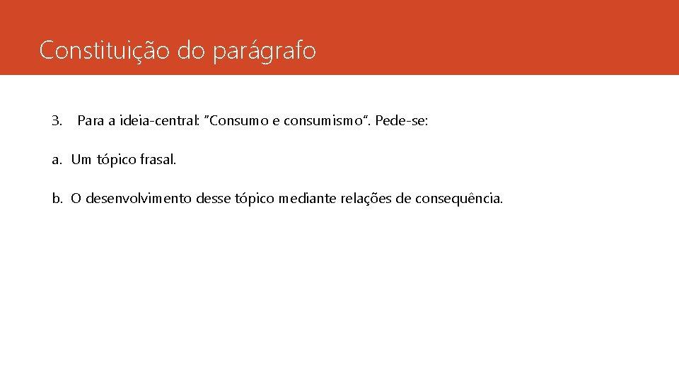 """Constituição do parágrafo 3. Para a ideia-central: """"Consumo e consumismo"""". Pede-se: a. Um tópico"""