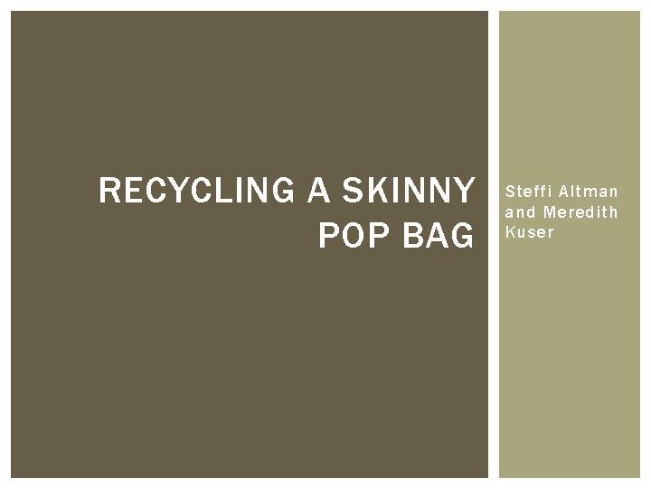 RECYCLING A SKINNY POP BAG Steffi Altman and Meredith Kuser