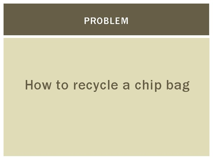 PROBLEM How to recycle a chip bag
