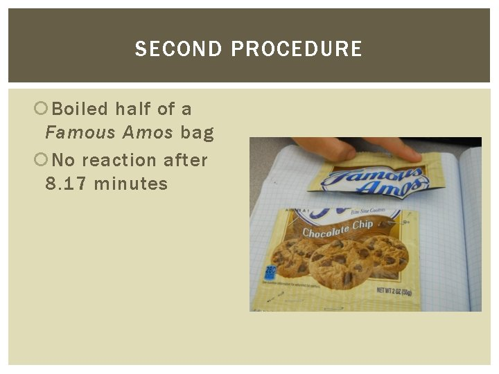 SECOND PROCEDURE Boiled half of a Famous Amos bag No reaction after 8. 17