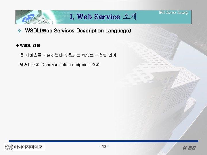 I. Web Service 소개 v Web Service Security WSDL(Web Services Description Language) u. WSDL
