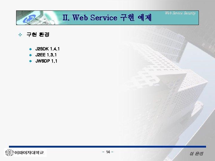 II. Web Service 구현 예제 v Web Service Security 구현 환경 u u u