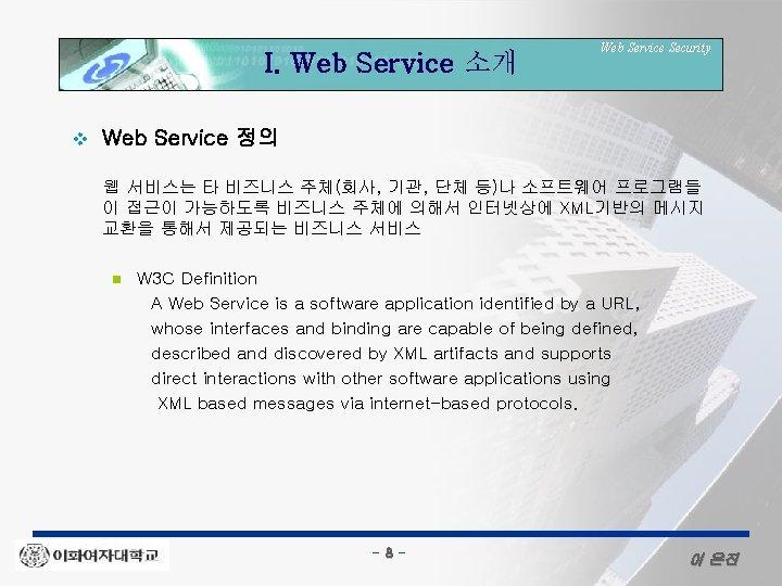 I. Web Service 소개 v Web Service Security Web Service 정의 웹 서비스는 타