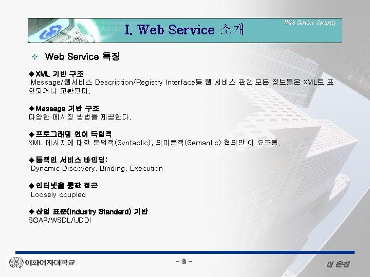 I. Web Service 소개 v Web Service Security Web Service 특징 u. XML 기반
