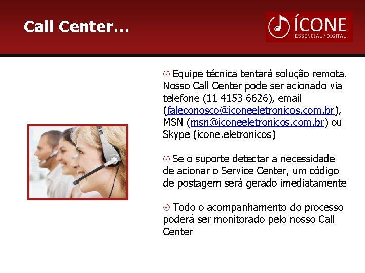 Call Center… Equipe técnica tentará solução remota. Nosso Call Center pode ser acionado via