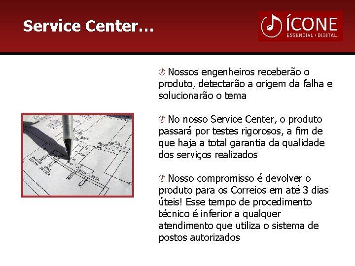 Service Center… Nossos engenheiros receberão o produto, detectarão a origem da falha e solucionarão