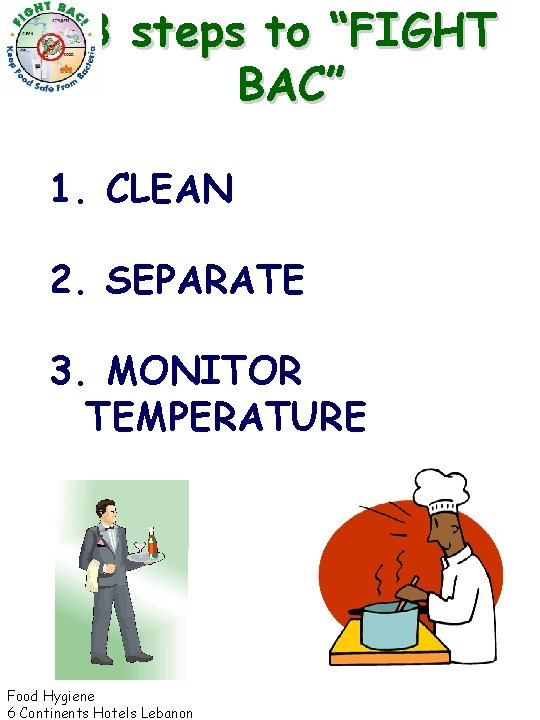 """3 steps to """"FIGHT BAC"""" 1. CLEAN 2. SEPARATE 3. MONITOR TEMPERATURE Food Hygiene"""