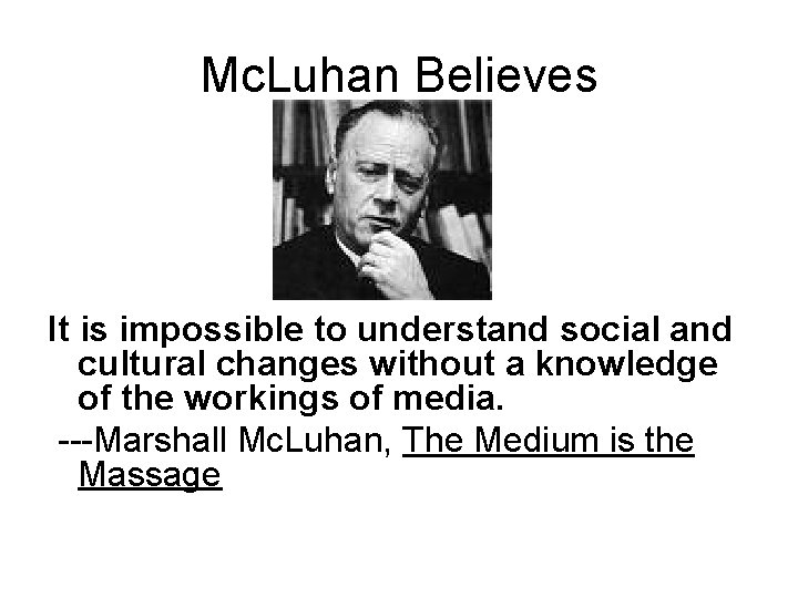 Mc. Luhan Believes It is impossible to understand social and cultural changes without a
