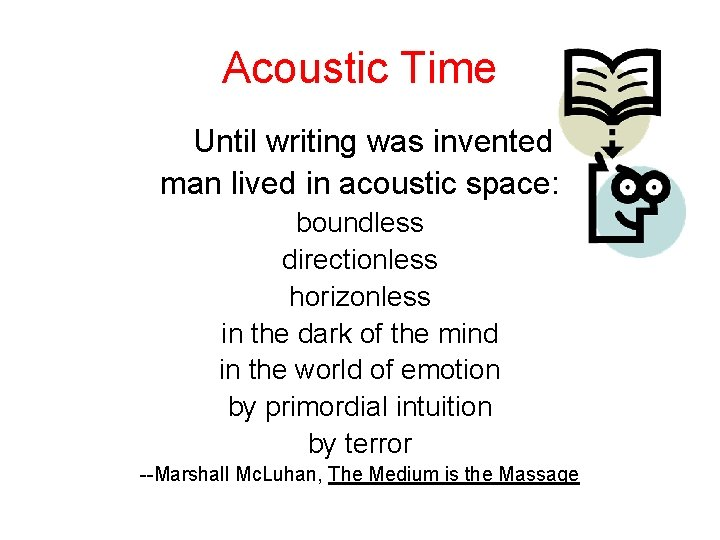 Acoustic Time Until writing was invented man lived in acoustic space: boundless directionless horizonless