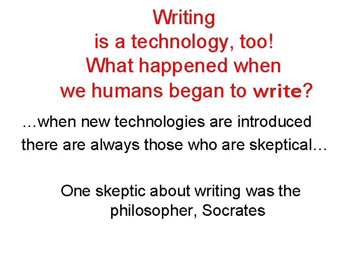 Writing is a technology, too! What happened when we humans began to write? …when