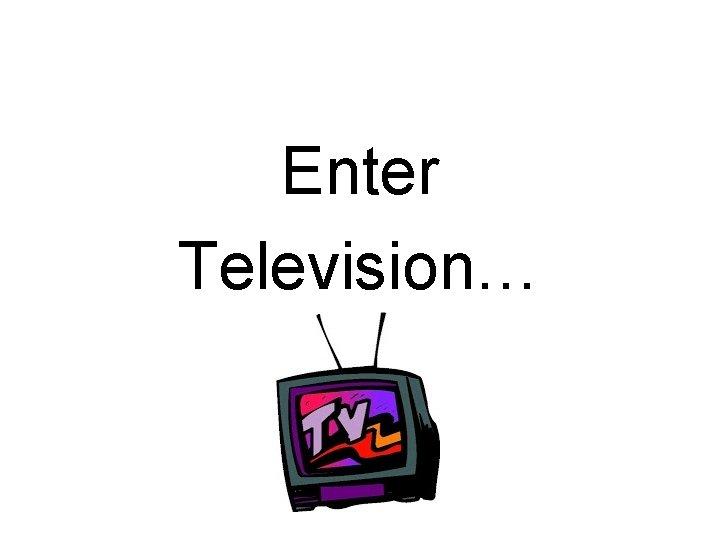 Enter Television…