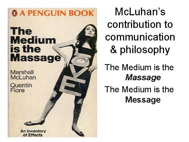 Mc. Luhan's contribution to communication & philosophy The Medium is the Massage The Medium