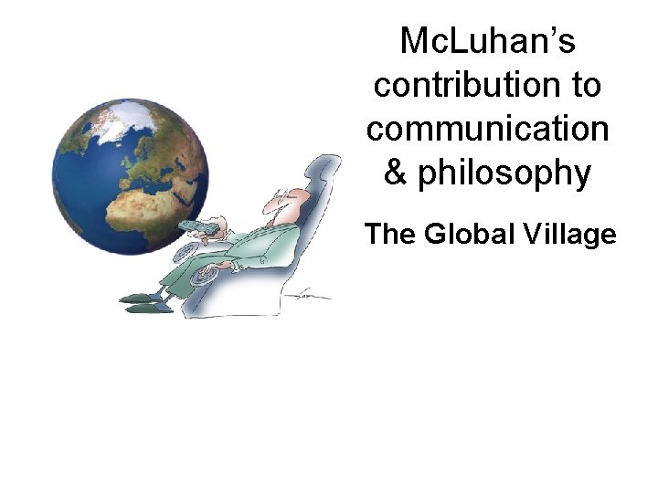 Mc. Luhan's contribution to communication & philosophy The Global Village