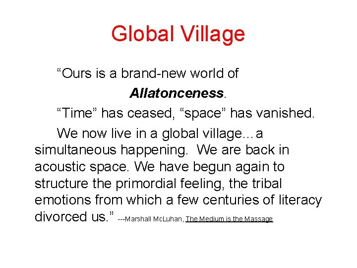 """Global Village """"Ours is a brand-new world of Allatonceness. """"Time"""" has ceased, """"space"""" has"""