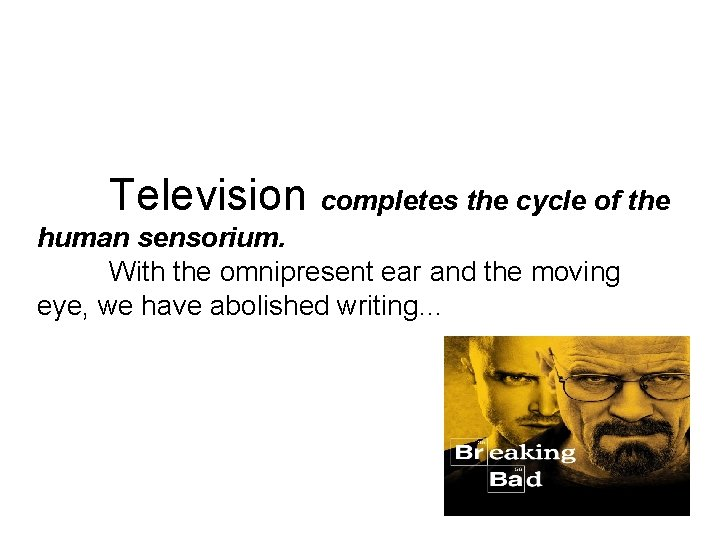 Television completes the cycle of the human sensorium. With the omnipresent ear and the