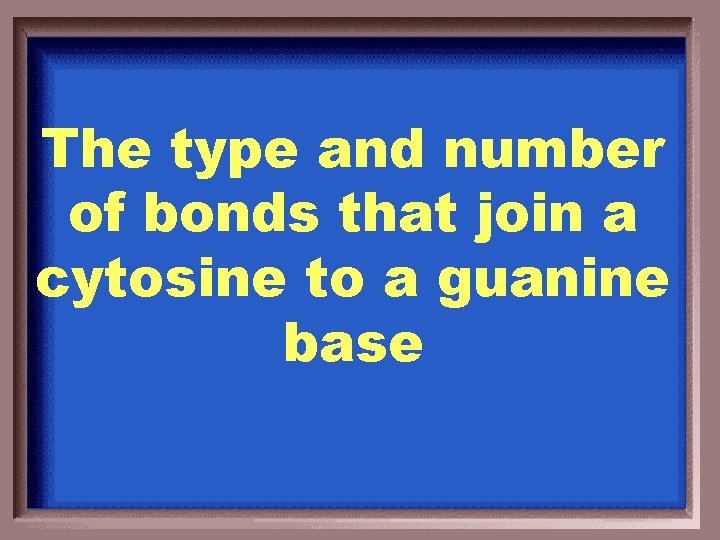The type and number of bonds that join a cytosine to a guanine base