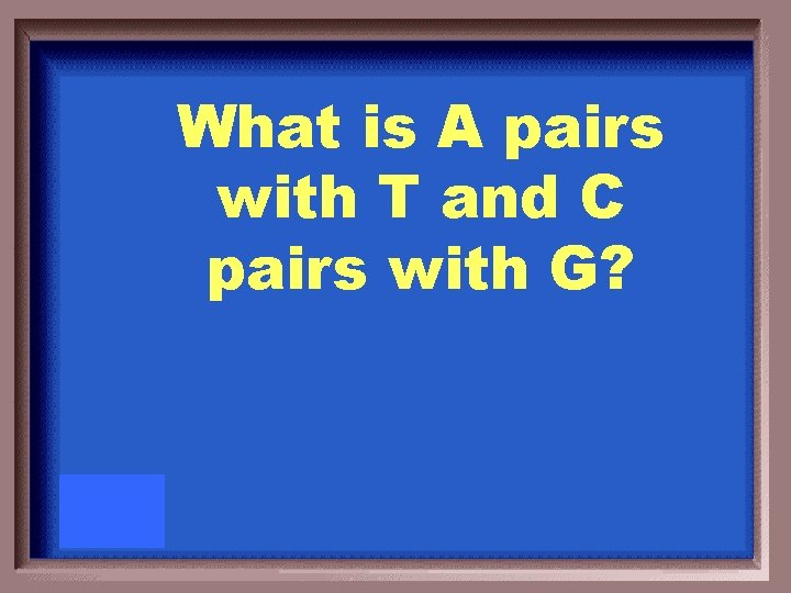 What is A pairs with T and C pairs with G?