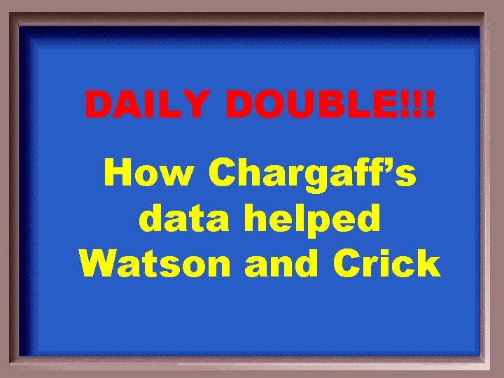 DAILY DOUBLE!!! How Chargaff's data helped Watson and Crick